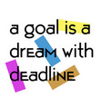 a goal is a dream with deadline quote sign vector image vector image