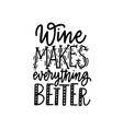 wine makes everything better lettering fun quote vector image vector image