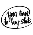 word expression for your turn to buy shots vector image vector image