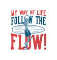 t shirt design my way life follow th flow with vector image