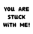 you are stuck with me handwritten roundish vector image vector image