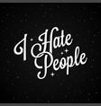 i hate people lettering on black background vector image vector image