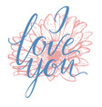 i love you hand drawn lettering with gerbera vector image