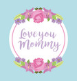 love you mommy round label roses and lilies vector image