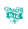hand drawn dream big lettering quote text design vector image vector image