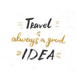 travel is always a good idea lettering vector image