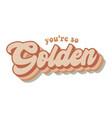 youre so golden retro graphic design song vector image vector image