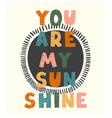 you are my sunshine - fun hand drawn nursery vector image vector image