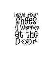 leave your shoes a worries at door - handwritt vector image vector image