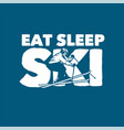 eat sleep ski design poster quote slogan ski t vector image vector image