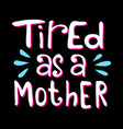 tired as a mother best for print design vector image vector image
