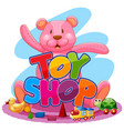font design for word toy shop with big teddy bear vector image
