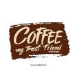 Coffee my best friend Modern brush calligraphy vector image vector image