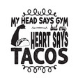 taco quote and saying my head says gym but my vector image vector image