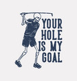 t shirt design your hole is my goal with skeleton vector image vector image