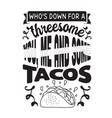 taco quote and saying who is down for a threesome vector image vector image