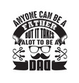 father day quote and saying anyone can be a vector image vector image