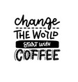 change world start with coffee - lettering vector image