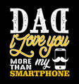 dad i love you more than my smartphone fathers vector image vector image