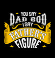 You say dad bod i say father s figure fathers day
