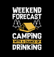 weekend forecast camping with a chance of drinking vector image vector image