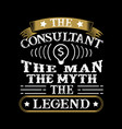 the consultant the man the myth the legend vector image