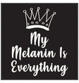 my melanin is everything saying typography t shirt vector image vector image
