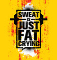 sweat is just fat crying inspiring workout and vector image vector image