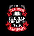 the teacher the man the myth the legend vector image
