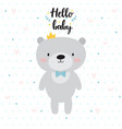hello baby cute card with cartoon bear and crown vector image vector image