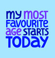 my most favorite age starts today lettering vector image vector image