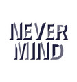 quotes never mind for t-shirt print and poster vector image
