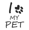 i love my pet black lettering on a white vector image