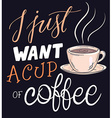 hand lettering quote - I just want a cup of coffee vector image