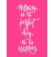 Today Perfect Day to be Happy typography vector image vector image