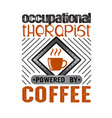 coffee quote and saying occupational therapist vector image vector image