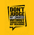 Do not judge my choices without understanding my