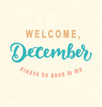 welcome december please be good for me vector image vector image
