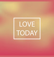 blurred background text love today vector image vector image