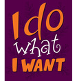 hand lettering quote - I do what I want - on a vector image