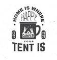 home is where you tent is happy camper vector image