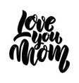 love you mom lettering phrase for greeting card vector image