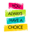 you always have a choice inspiring creative vector image vector image