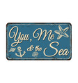 you me and sea vintage rusty metal sign vector image vector image