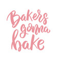 bakers gonna bake lettering phrase on white vector image vector image