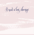 i need a big change - hand lettering text about vector image vector image