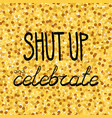 shut up and celebrate hand drawing phrase on a vector image vector image