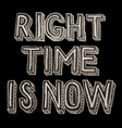hand drawn chalk lettering right time is now vector image