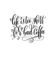 life is too short for bad coffee - black and white vector image vector image