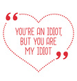 Funny love quote Youre an idiot but you are my vector image vector image